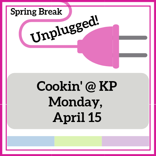 Cookin' @ KP - Spring Break Unplugged!