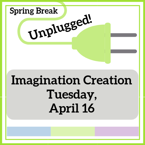 Imagination Creation - Spring Break Unplugged!