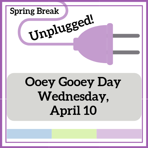 Ooey Gooey Day - Spring Break Unplugged!