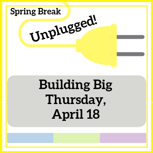 Building Big - Spring Break Unplugged!